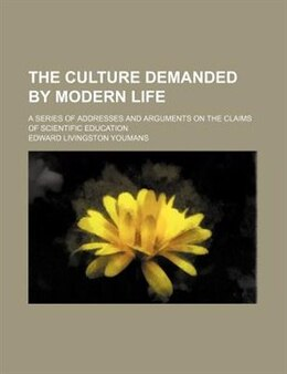 Book The Culture Demanded By Modern Life; A Series Of Addresses And Arguments On The Claims Of… by Edward Livingston Youmans