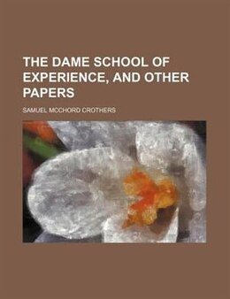 Book The Dame School of Experience, and Other Papers by Samuel Mcchord Crothers