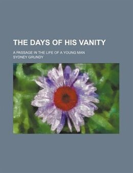 Book The Days Of His Vanity; A Passage In The Life Of A Young Man by Sydney Grundy