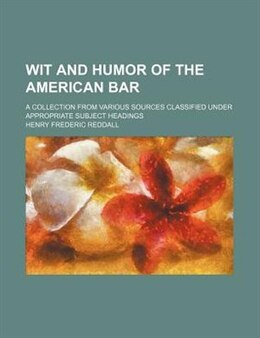 Book Wit And Humor Of The American Bar; A Collection From Various Sources Classified Under Appropriate… by Henry Frederic Reddall