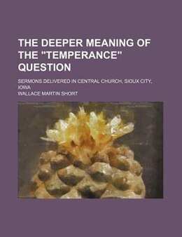 "Book The Deeper Meaning Of The ""temperance"" Question; Sermons Delivered In Central Church, Sioux City… by Wallace Martin Short"