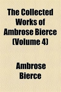 Book The Collected Works Of Ambrose Bierce  Volume 4;  Shapes Of Clay. Some Ante-mortem Epitaphs. The… by Ambrose Bierce