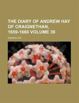 Book The diary of Andrew Hay of Craignethan, 1659-1660 Volume 39 by Andrew Hay