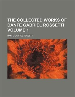 Book The Collected Works Of Dante Gabriel Rossetti Volume 1 by Dante Gabriel Rossetti