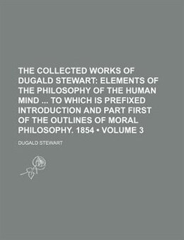 Book The Collected Works Of Dugald Stewart (volume 3); Elements Of The Philosophy Of The Human Mind To… by Dugald Stewart