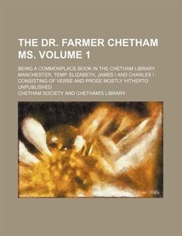 Book The Dr. Farmer Chetham Ms. Volume 1; Being A Commonplace-book In The Chetham Library Manchester… by Chetham Society