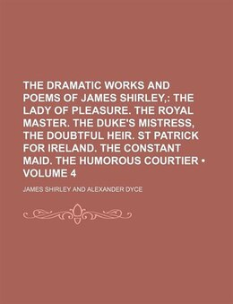 Book The Dramatic Works And Poems Of James Shirley, (volume 4); The Lady Of Pleasure. The Royal Master… by James Shirley