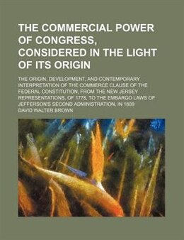 Book The Commercial Power Of Congress, Considered In The Light Of Its Origin; The Origin, Development… by David Walter Brown