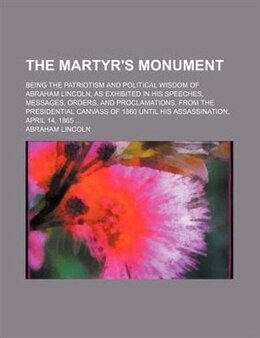 Book The Martyr's Monument; Being The Patriotism And Political Wisdom Of Abraham Lincoln, As Exhibited… by Abraham Lincoln