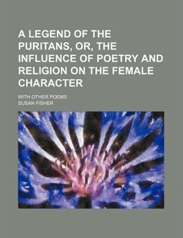Book A Legend Of The Puritans, Or, The Influence Of Poetry And Religion On The Female Character; With… by Susan Fisher