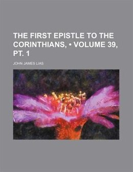Book The First Epistle To The Corinthians, (volume 39, Pt. 1) by John James Lias