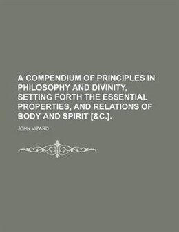 Book A Compendium Of Principles In Philosophy And Divinity, Setting Forth The Essential Properties, And… by John Vizard