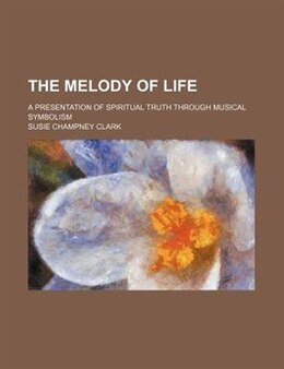Book The Melody Of Life; A Presentation Of Spiritual Truth Through Musical Symbolism by Susie Champney Clark