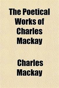 Book The Poetical Works of Charles Mackay by Charles Mackay