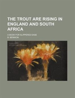 Book The Trout Are Rising In England And South Africa; A Book For Slippered Ease by B. Bennion