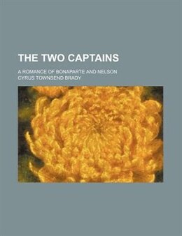 Book The Two Captains; A Romance Of Bonaparte And Nelson by Cyrus Townsend Brady