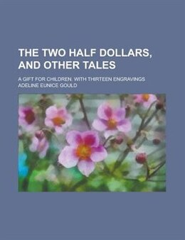 Book The Two Half Dollars, And Other Tales; A Gift For Children. With Thirteen Engravings by Adeline Eunice Gould
