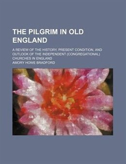 Book The Pilgrim In Old England; A Review Of The History, Present Condition, And Outlook Of The… by Amory Howe Bradford
