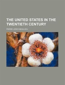 Book The United States in the twentieth century by Pierre Leroy-beaulieu