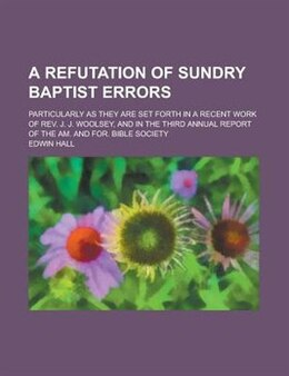 Book A Refutation Of Sundry Baptist Errors; Particularly As They Are Set Forth In A Recent Work Of Rev… by Edwin Hall