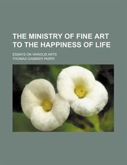Book The Ministry Of Fine Art To The Happiness Of Life; Essays On Various Arts by Thomas Gambier Parry