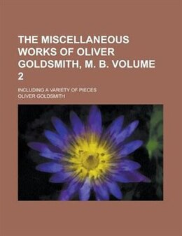 Book The Miscellaneous Works Of Oliver Goldsmith, M. B. (volume 2); Including A Variety Of Pieces by Oliver Goldsmith