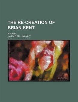 Book The re-creation of Brian Kent; a novel by Harold Bell Wright