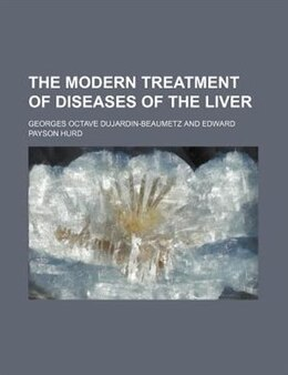 Book The modern treatment of diseases of the liver by Georges Octave Dujardin-beaumetz
