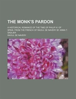 Book The Monk's Pardon; A Historical Romance Of The Time Of Philip Iv. Of Spain. From The French Of… by Raoul De Navery