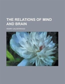 Book The relations of mind and brain by Henry Calderwood