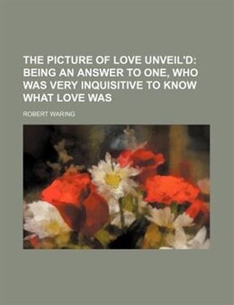 Book The Picture Of Love Unveil'd; Being An Answer To One, Who Was Very Inquisitive To Know What Love Was by Robert Waring