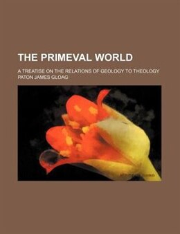 Book The Primeval World; A Treatise On The Relations Of Geology To Theology: a treatise on the relations… by Paton James Gloag