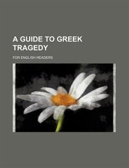 Book A Guide To Greek Tragedy; For English Readers by Lewis Campbell