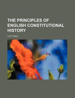Book The Principles Of English Constitutional History by Lucy Dale