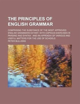 Book The Principles Of English Grammar; Comprising The Substance Of The Most Approved English Grammars… by Peter Bullions
