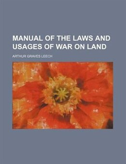 Book Manual Of The Laws And Usages Of War On Land by Arthur Graves Leech