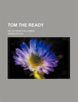 Book Tom The Ready; Or, Up From The Lowest by Randolph Hill