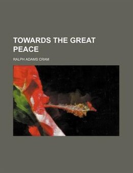 Book Towards the great peace by Ralph Adams Cram