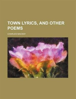 Book Town Lyrics, And Other Poems by Charles Mackay