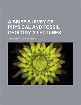Book A Brief Survey Of Physical And Fossil Geology, 2 Lectures by Frederick John Francis