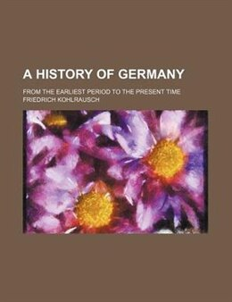 Book A History Of Germany; From The Earliest Period To The Present Time by Friedrich Kohlrausch