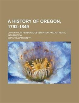 Book A History Of Oregon, 1792-1849; Drawn From Personal Observation And Authentic Information by William Henry Gray