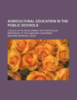 Book Agricultural Education In The Public Schools; A Study Of Its Development With Particular Reference… by Benjamin Marshall Davis