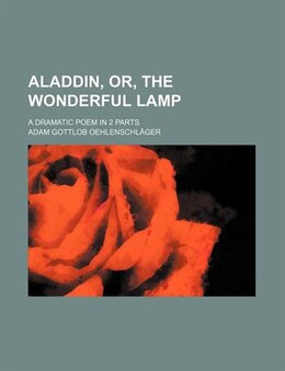 Book Aladdin, Or, The Wonderful Lamp; A Dramatic Poem In 2 Parts by Adam Gottlob Oehlenschläger
