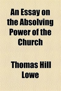 Book An Essay on the Absolving Power of the Church by Thomas Hill Lowe