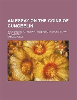 Book An Essay On The Coins Of Cunobelin; In An Epistle To The Right Reverend The Lord Bishop Of Carlisle by Samuel Pegge