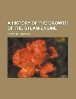 Book A History Of The Growth Of The Steam-engine by Robert Henry Thurston