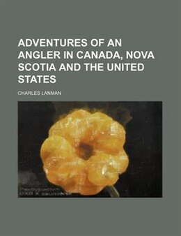Book Adventures of an Angler in Canada, Nova Scotia and the United States by Charles Lanman