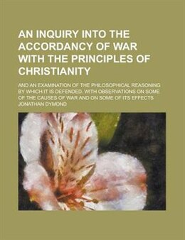 Book An Inquiry Into The Accordancy Of War With The Principles Of Christianity; And An Examination Of… by Jonathan Dymond