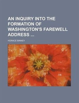 Book An Inquiry Into The Formation Of Washington's Farewell Address by Horace Binney